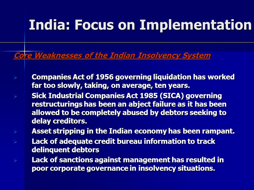 India: Focus on Implementation Core Weaknesses of the Indian Insolvency System Companies Act of 1956 governing liquidation has worked far too slowly, taking, on average, ten years.
