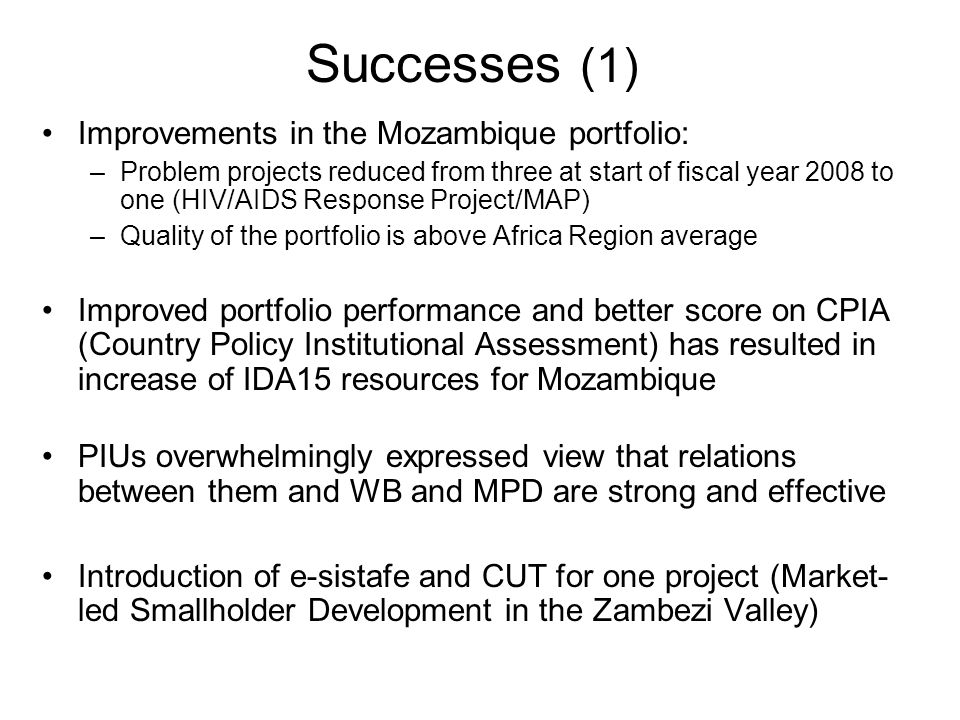 Successes (1) Improvements in the Mozambique portfolio: –Problem projects reduced from three at start of fiscal year 2008 to one (HIV/AIDS Response Project/MAP) –Quality of the portfolio is above Africa Region average Improved portfolio performance and better score on CPIA (Country Policy Institutional Assessment) has resulted in increase of IDA15 resources for Mozambique PIUs overwhelmingly expressed view that relations between them and WB and MPD are strong and effective Introduction of e-sistafe and CUT for one project (Market- led Smallholder Development in the Zambezi Valley)