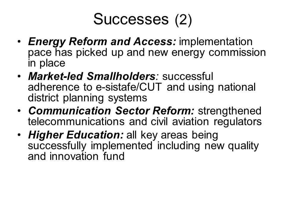 Successes (2) Energy Reform and Access: implementation pace has picked up and new energy commission in place Market-led Smallholders: successful adherence to e-sistafe/CUT and using national district planning systems Communication Sector Reform: strengthened telecommunications and civil aviation regulators Higher Education: all key areas being successfully implemented including new quality and innovation fund