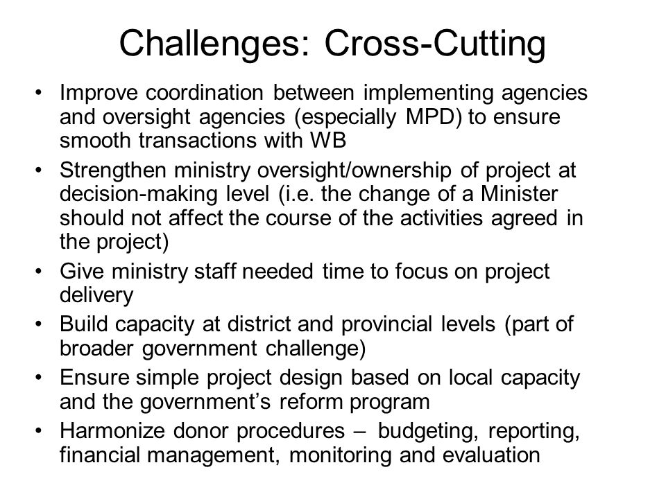 Challenges: Cross-Cutting Improve coordination between implementing agencies and oversight agencies (especially MPD) to ensure smooth transactions with WB Strengthen ministry oversight/ownership of project at decision-making level (i.e.