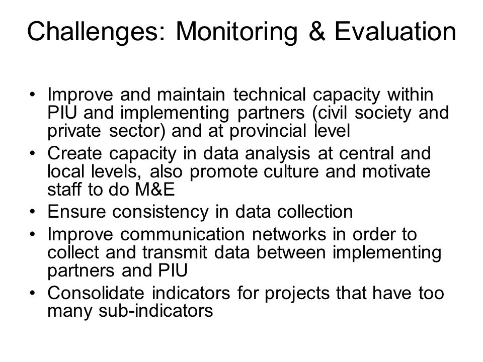 Challenges: Monitoring & Evaluation Improve and maintain technical capacity within PIU and implementing partners (civil society and private sector) and at provincial level Create capacity in data analysis at central and local levels, also promote culture and motivate staff to do M&E Ensure consistency in data collection Improve communication networks in order to collect and transmit data between implementing partners and PIU Consolidate indicators for projects that have too many sub-indicators