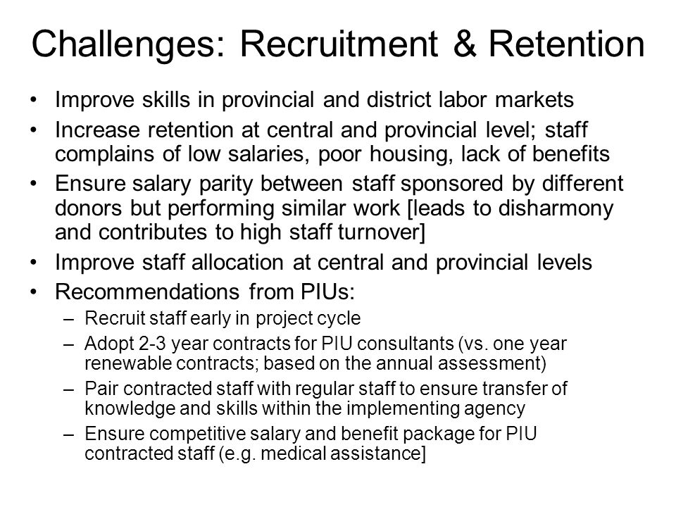 Challenges: Recruitment & Retention Improve skills in provincial and district labor markets Increase retention at central and provincial level; staff complains of low salaries, poor housing, lack of benefits Ensure salary parity between staff sponsored by different donors but performing similar work [leads to disharmony and contributes to high staff turnover] Improve staff allocation at central and provincial levels Recommendations from PIUs: –Recruit staff early in project cycle –Adopt 2-3 year contracts for PIU consultants (vs.
