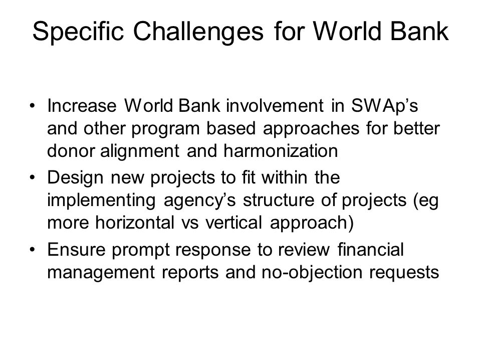 Specific Challenges for World Bank Increase World Bank involvement in SWAps and other program based approaches for better donor alignment and harmonization Design new projects to fit within the implementing agencys structure of projects (eg more horizontal vs vertical approach) Ensure prompt response to review financial management reports and no-objection requests