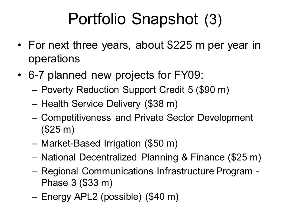 Portfolio Snapshot (3) For next three years, about $225 m per year in operations 6-7 planned new projects for FY09: –Poverty Reduction Support Credit 5 ($90 m) –Health Service Delivery ($38 m) –Competitiveness and Private Sector Development ($25 m) –Market-Based Irrigation ($50 m) –National Decentralized Planning & Finance ($25 m) –Regional Communications Infrastructure Program - Phase 3 ($33 m) –Energy APL2 (possible) ($40 m)