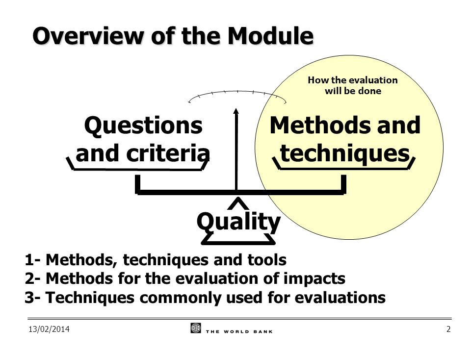 13/02/20142 Questions and criteria Methods and techniques Quality How the evaluation will be done Overview of the Module 1- Methods, techniques and tools 2- Methods for the evaluation of impacts 3- Techniques commonly used for evaluations