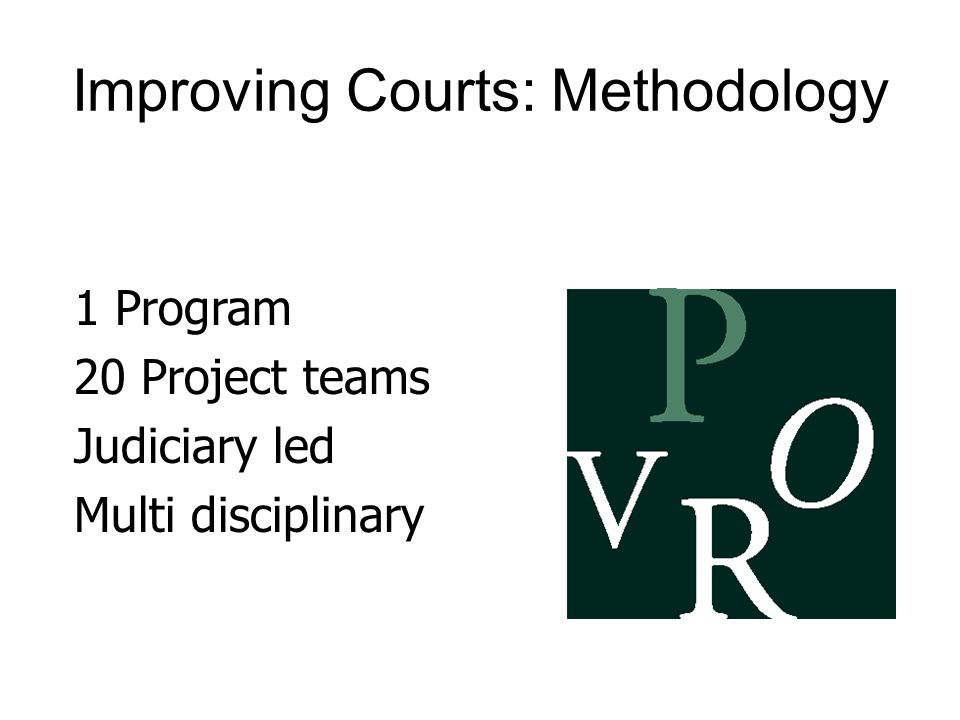 Improving Courts: Methodology 1 Program 20 Project teams Judiciary led Multi disciplinary