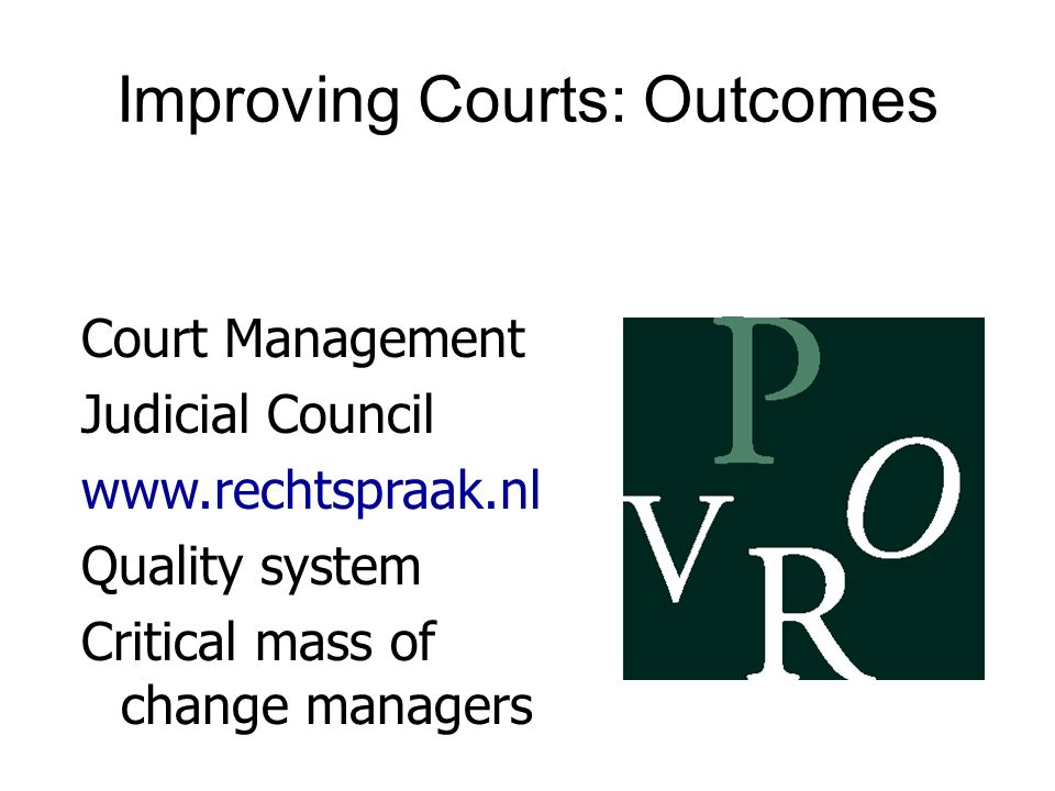 Improving Courts: Outcomes Court Management Judicial Council www.rechtspraak.nl Quality system Critical mass of change managers