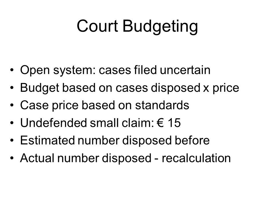 Court Budgeting Open system: cases filed uncertain Budget based on cases disposed x price Case price based on standards Undefended small claim: 15 Estimated number disposed before Actual number disposed - recalculation