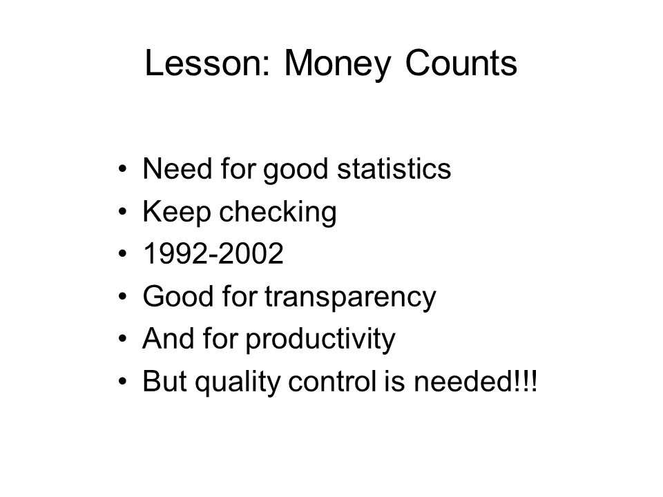 Lesson: Money Counts Need for good statistics Keep checking 1992-2002 Good for transparency And for productivity But quality control is needed!!!