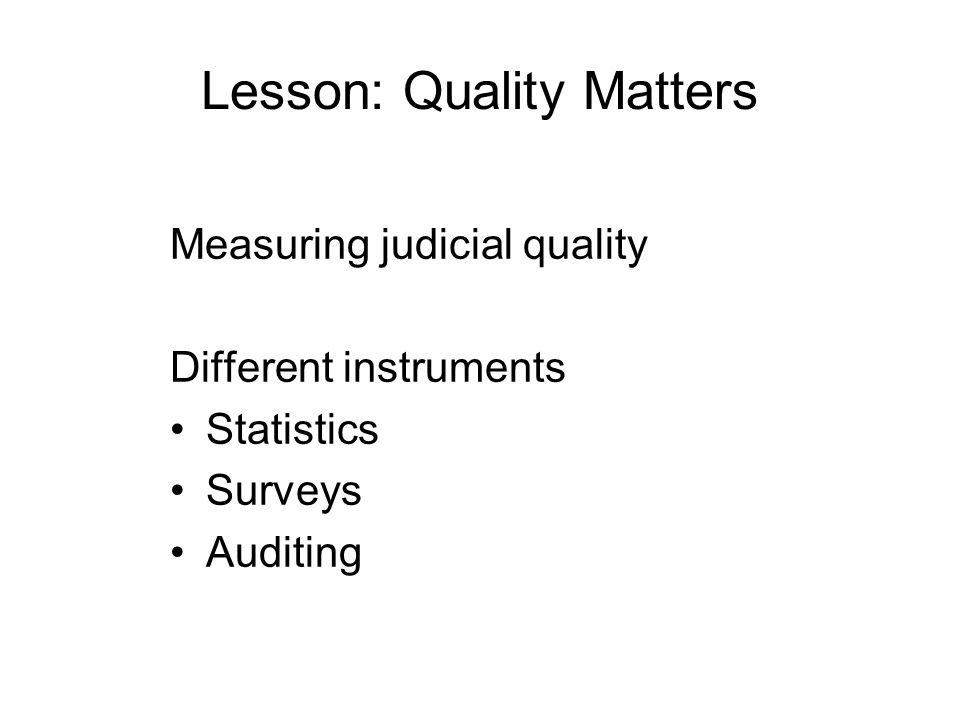Lesson: Quality Matters Measuring judicial quality Different instruments Statistics Surveys Auditing