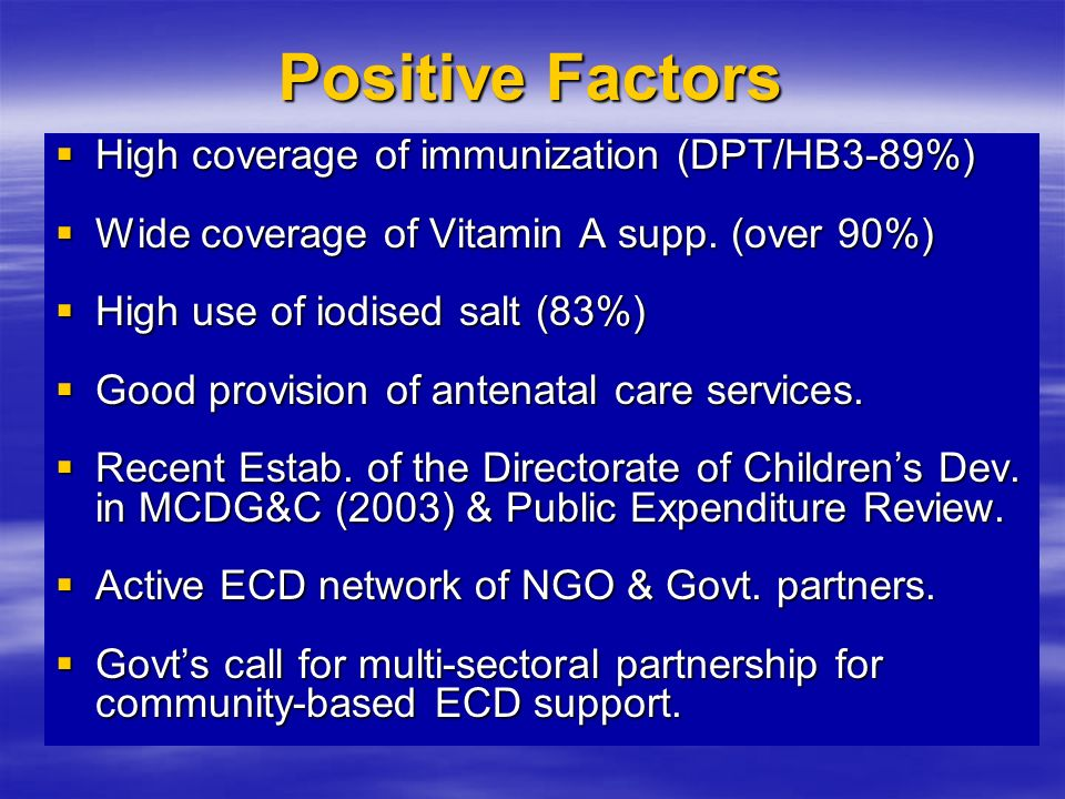 Positive Factors High coverage of immunization (DPT/HB3-89%) High coverage of immunization (DPT/HB3-89%) Wide coverage of Vitamin A supp.