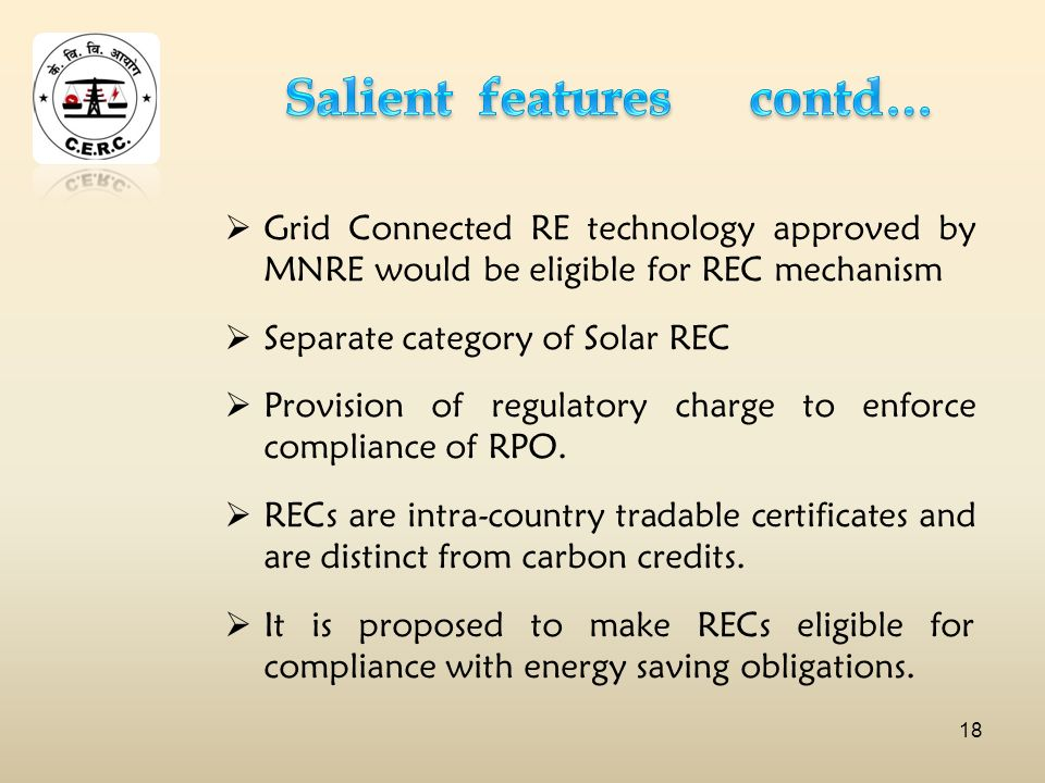 Grid Connected RE technology approved by MNRE would be eligible for REC mechanism Separate category of Solar REC Provision of regulatory charge to enforce compliance of RPO.