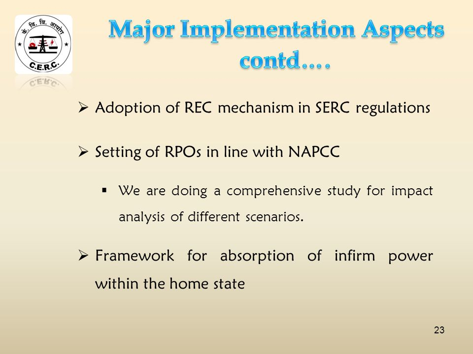 Adoption of REC mechanism in SERC regulations Setting of RPOs in line with NAPCC We are doing a comprehensive study for impact analysis of different scenarios.