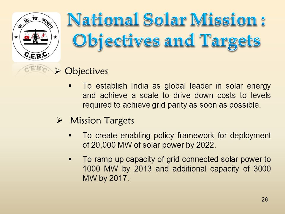 Objectives To establish India as global leader in solar energy and achieve a scale to drive down costs to levels required to achieve grid parity as soon as possible.