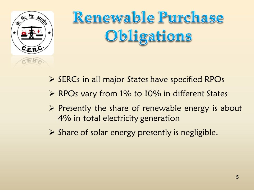 SERCs in all major States have specified RPOs RPOs vary from 1% to 10% in different States Presently the share of renewable energy is about 4% in total electricity generation Share of solar energy presently is negligible.