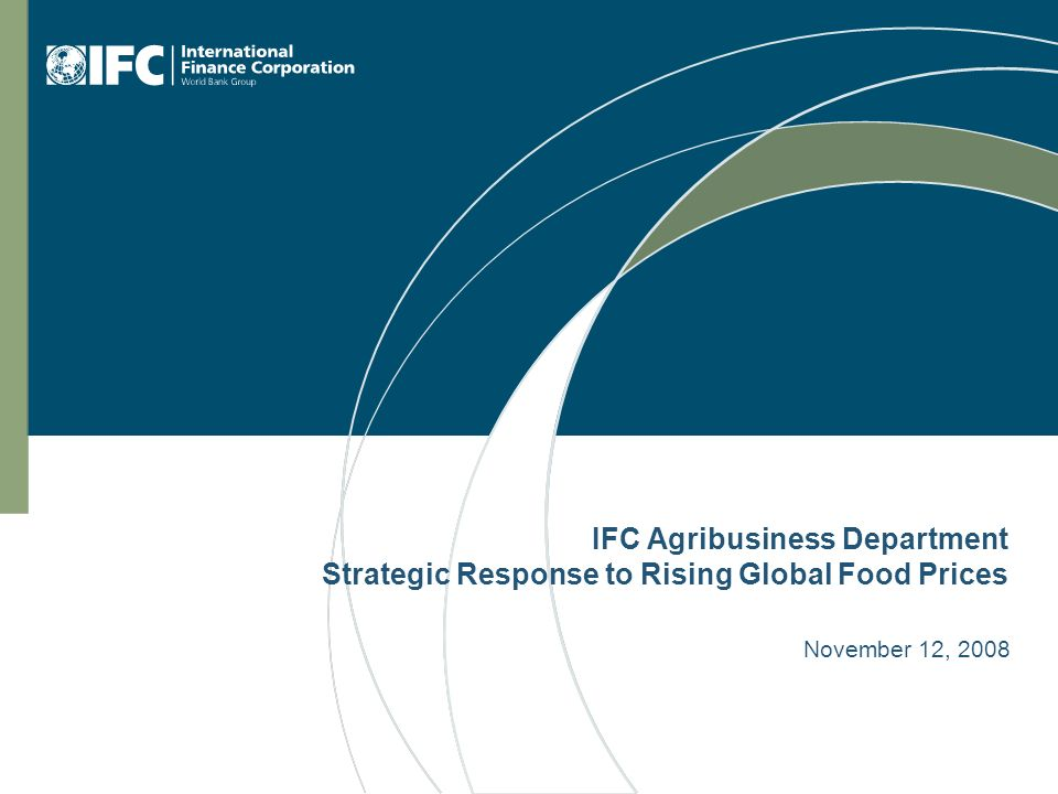 IFC Agribusiness Department Strategic Response to Rising Global Food Prices November 12, 2008
