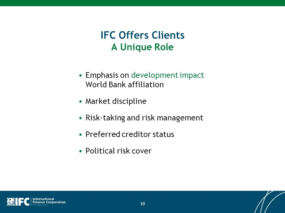10 IFC Offers Clients A Unique Role Emphasis on development impact World Bank affiliation Market discipline Risk-taking and risk management Preferred creditor status Political risk cover