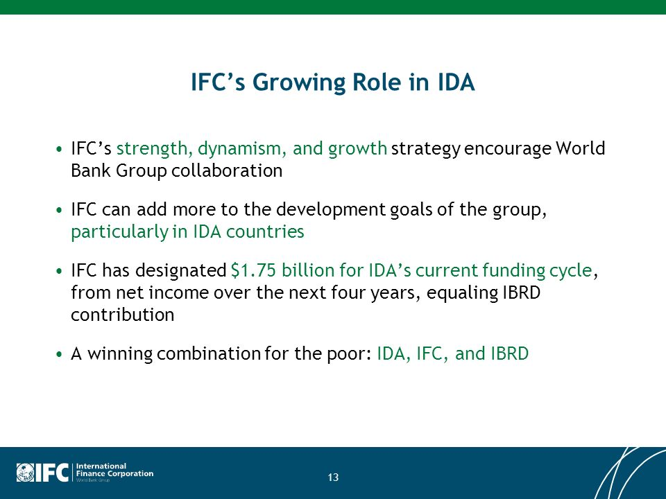 13 IFCs Growing Role in IDA IFCs strength, dynamism, and growth strategy encourage World Bank Group collaboration IFC can add more to the development goals of the group, particularly in IDA countries IFC has designated $1.75 billion for IDAs current funding cycle, from net income over the next four years, equaling IBRD contribution A winning combination for the poor: IDA, IFC, and IBRD