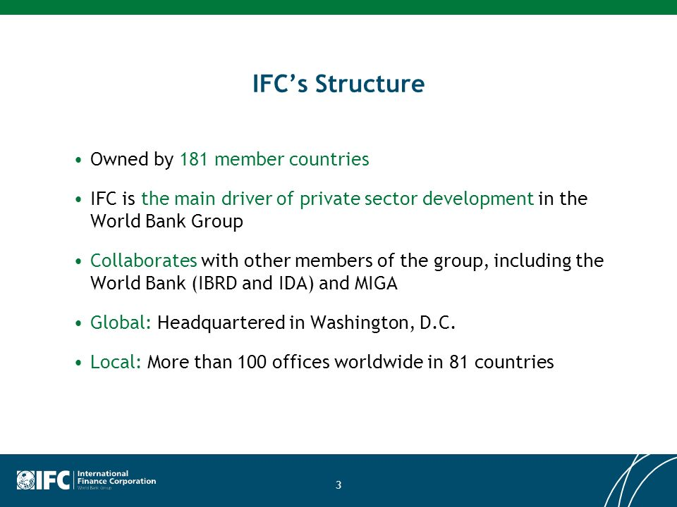 3 IFCs Structure Owned by 181 member countries IFC is the main driver of private sector development in the World Bank Group Collaborates with other members of the group, including the World Bank (IBRD and IDA) and MIGA Global: Headquartered in Washington, D.C.