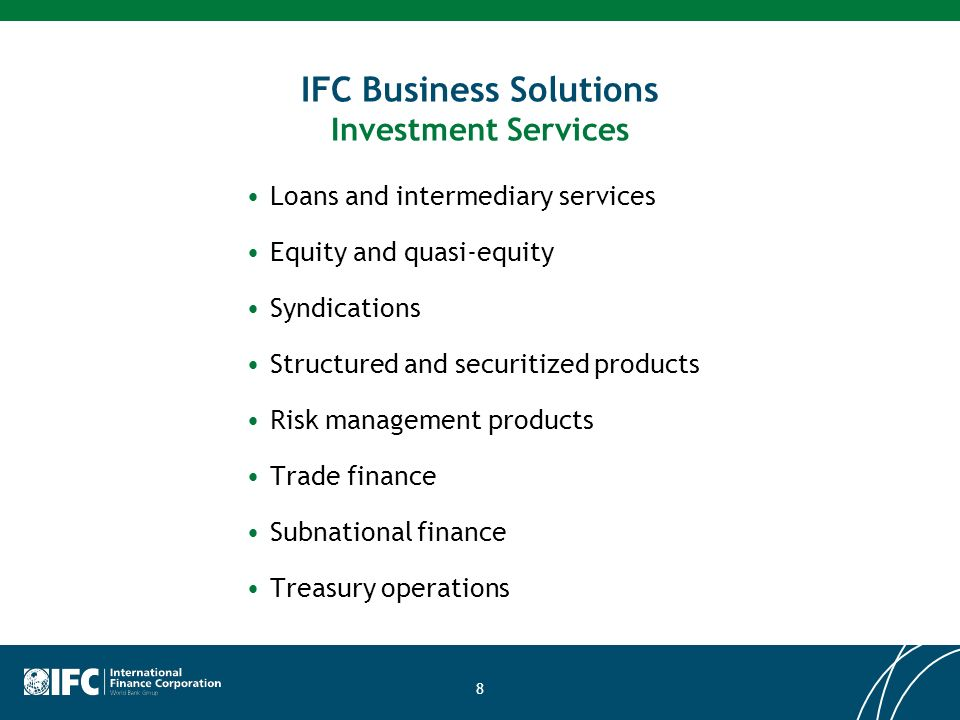 8 IFC Business Solutions Investment Services Loans and intermediary services Equity and quasi-equity Syndications Structured and securitized products Risk management products Trade finance Subnational finance Treasury operations