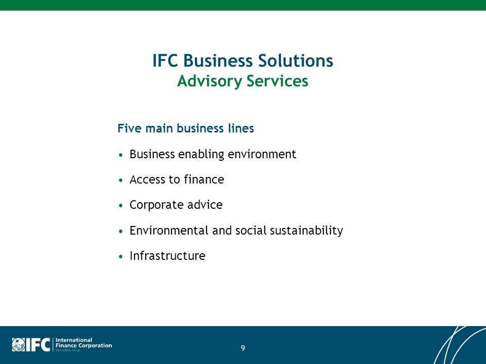 9 IFC Business Solutions Advisory Services Five main business lines Business enabling environment Access to finance Corporate advice Environmental and social sustainability Infrastructure