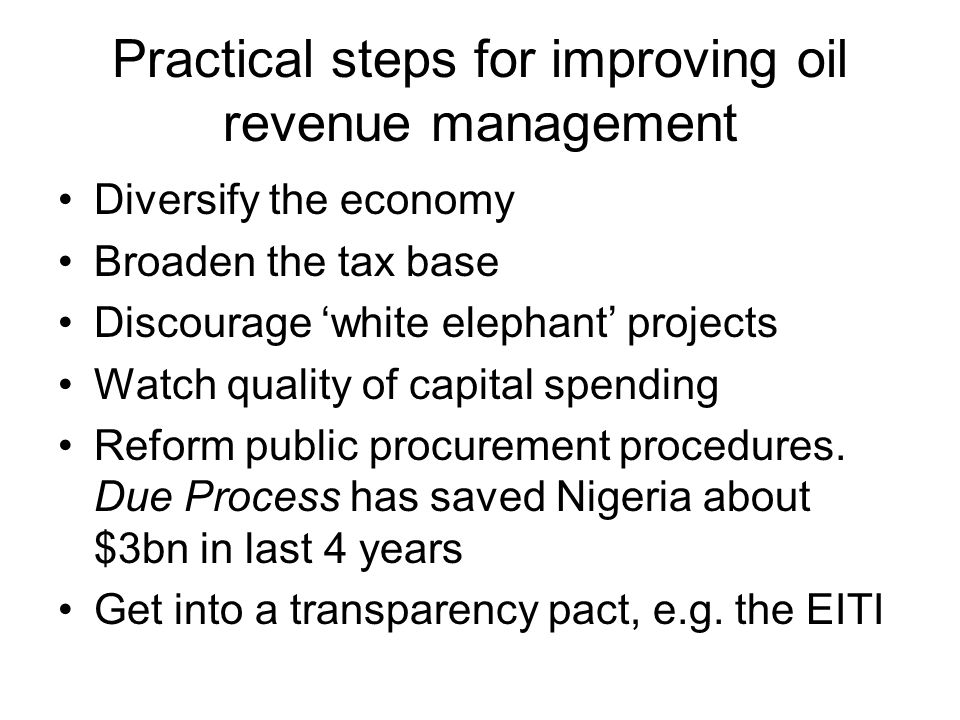 Practical steps for improving oil revenue management Diversify the economy Broaden the tax base Discourage white elephant projects Watch quality of capital spending Reform public procurement procedures.