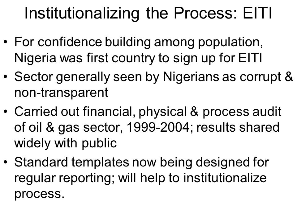 Institutionalizing the Process: EITI For confidence building among population, Nigeria was first country to sign up for EITI Sector generally seen by Nigerians as corrupt & non-transparent Carried out financial, physical & process audit of oil & gas sector, 1999-2004; results shared widely with public Standard templates now being designed for regular reporting; will help to institutionalize process.