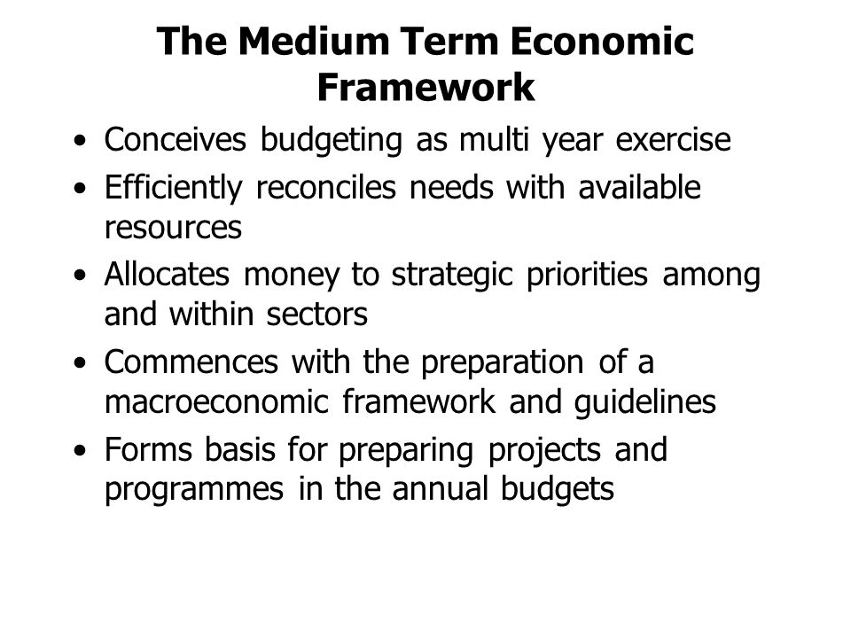 The Medium Term Economic Framework Conceives budgeting as multi year exercise Efficiently reconciles needs with available resources Allocates money to strategic priorities among and within sectors Commences with the preparation of a macroeconomic framework and guidelines Forms basis for preparing projects and programmes in the annual budgets