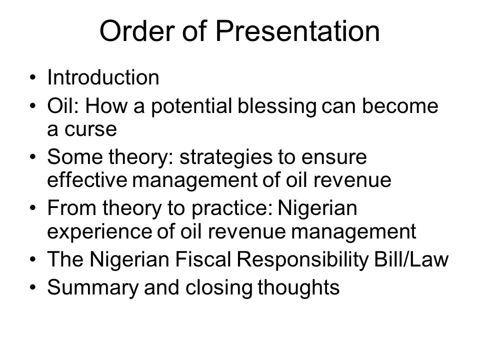 Order of Presentation Introduction Oil: How a potential blessing can become a curse Some theory: strategies to ensure effective management of oil revenue From theory to practice: Nigerian experience of oil revenue management The Nigerian Fiscal Responsibility Bill/Law Summary and closing thoughts