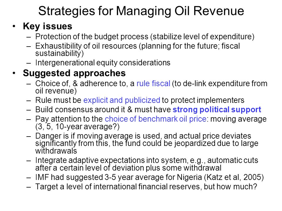 Strategies for Managing Oil Revenue Key issues –Protection of the budget process (stabilize level of expenditure) –Exhaustibility of oil resources (planning for the future; fiscal sustainability) –Intergenerational equity considerations Suggested approaches –Choice of, & adherence to, a rule fiscal (to de-link expenditure from oil revenue) –Rule must be explicit and publicized to protect implementers –Build consensus around it & must have strong political support –Pay attention to the choice of benchmark oil price: moving average (3, 5, 10-year average ) –Danger is if moving average is used, and actual price deviates significantly from this, the fund could be jeopardized due to large withdrawals –Integrate adaptive expectations into system, e.g., automatic cuts after a certain level of deviation plus some withdrawal –IMF had suggested 3-5 year average for Nigeria (Katz et al, 2005) –Target a level of international financial reserves, but how much