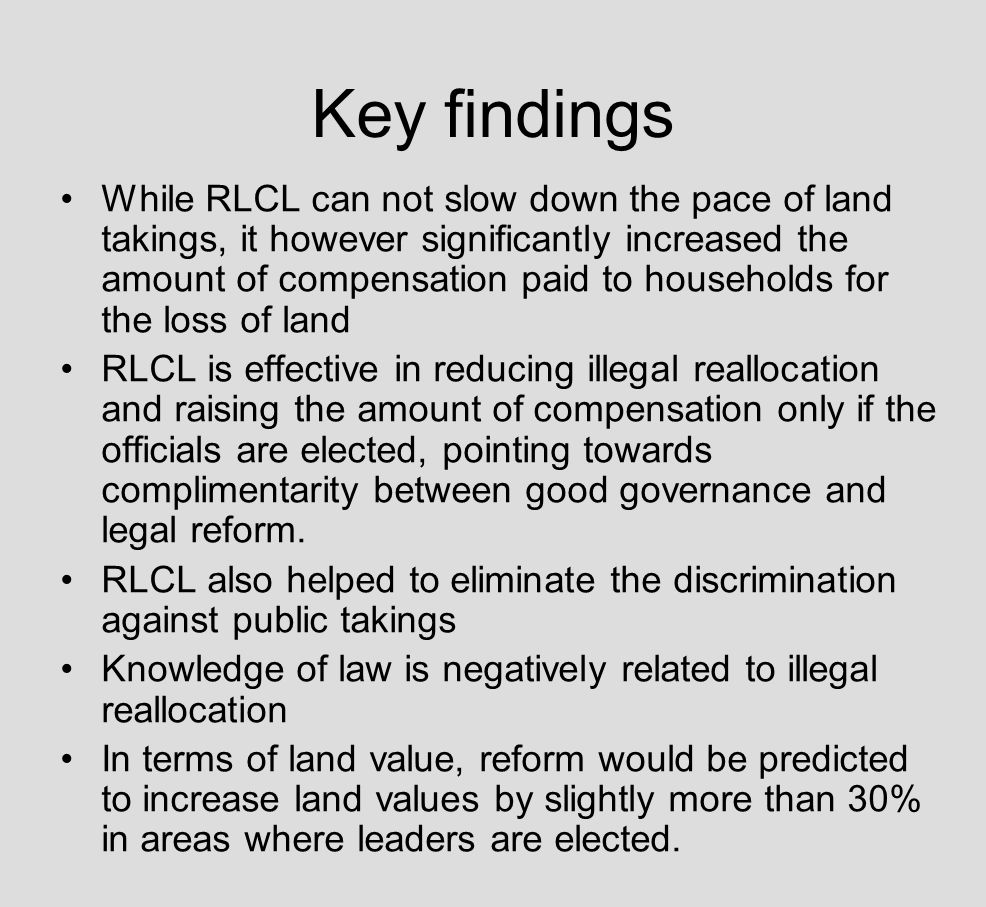 Key findings While RLCL can not slow down the pace of land takings, it however significantly increased the amount of compensation paid to households for the loss of land RLCL is effective in reducing illegal reallocation and raising the amount of compensation only if the officials are elected, pointing towards complimentarity between good governance and legal reform.