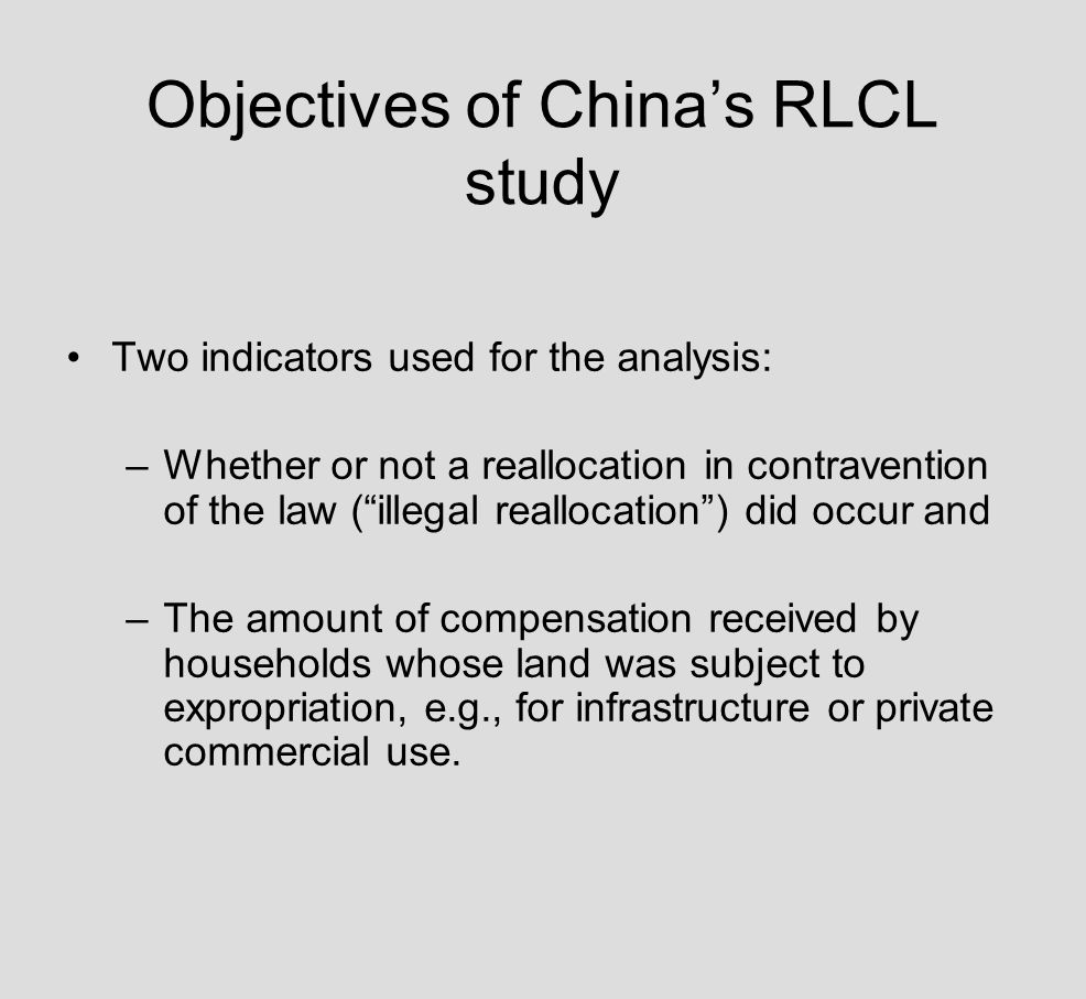 Objectives of Chinas RLCL study Two indicators used for the analysis: –Whether or not a reallocation in contravention of the law (illegal reallocation) did occur and –The amount of compensation received by households whose land was subject to expropriation, e.g., for infrastructure or private commercial use.