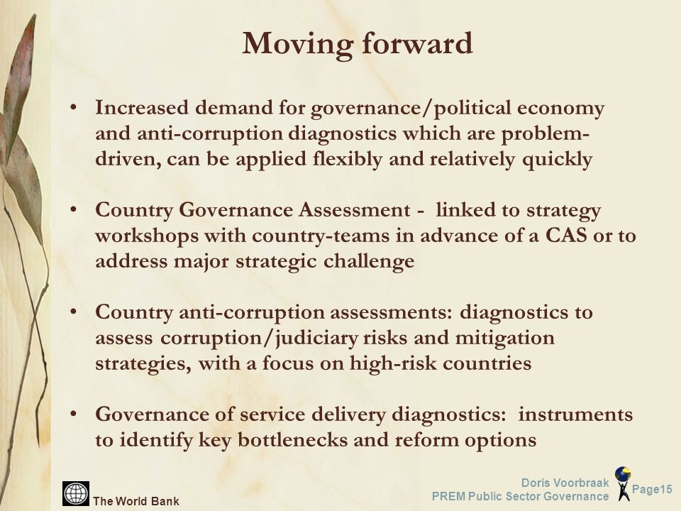The World Bank Page15 Doris Voorbraak PREM Public Sector Governance Moving forward Increased demand for governance/political economy and anti-corruption diagnostics which are problem- driven, can be applied flexibly and relatively quickly Country Governance Assessment - linked to strategy workshops with country-teams in advance of a CAS or to address major strategic challenge Country anti-corruption assessments: diagnostics to assess corruption/judiciary risks and mitigation strategies, with a focus on high-risk countries Governance of service delivery diagnostics: instruments to identify key bottlenecks and reform options