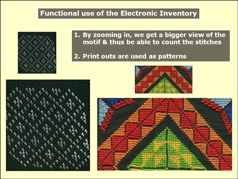 Functional use of the Electronic Inventory 1.By zooming in, we get a bigger view of the motif & thus be able to count the stitches 2.Print outs are used as patterns