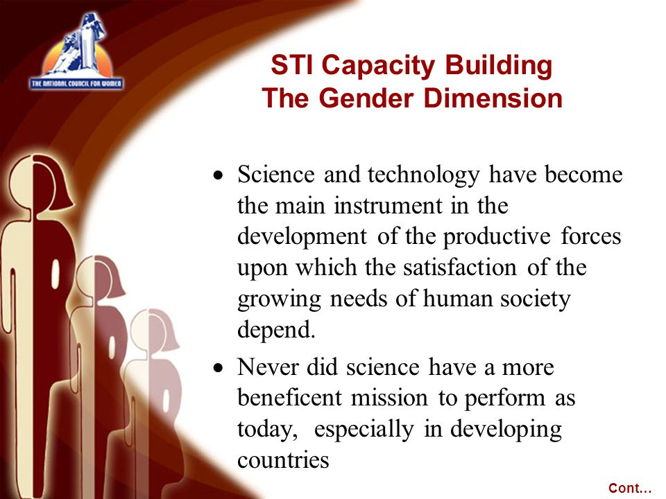 STI Capacity Building The Gender Dimension Science and technology have become the main instrument in the development of the productive forces upon which the satisfaction of the growing needs of human society depend.
