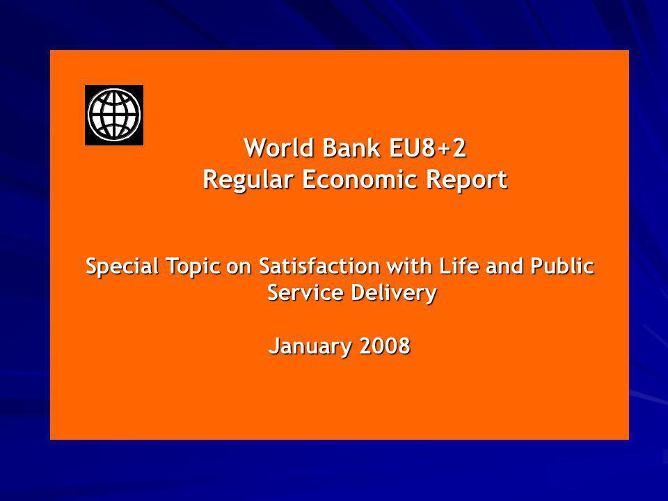 January 2008 World Bank EU8+2 World Bank EU8+2 Regular Economic Report Regular Economic Report Special Topic on Satisfaction with Life and Public Service Delivery January 2008