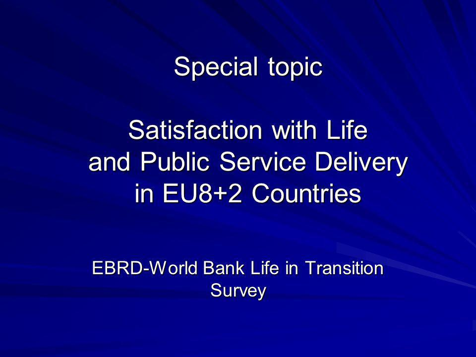 Special topic Satisfaction with Life and Public Service Delivery in EU8+2 Countries EBRD-World Bank Life in Transition Survey