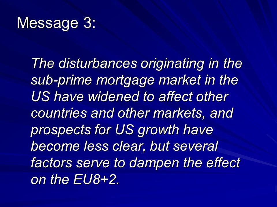 Message 3: The disturbances originating in the sub-prime mortgage market in the US have widened to affect other countries and other markets, and prospects for US growth have become less clear, but several factors serve to dampen the effect on the EU8+2.