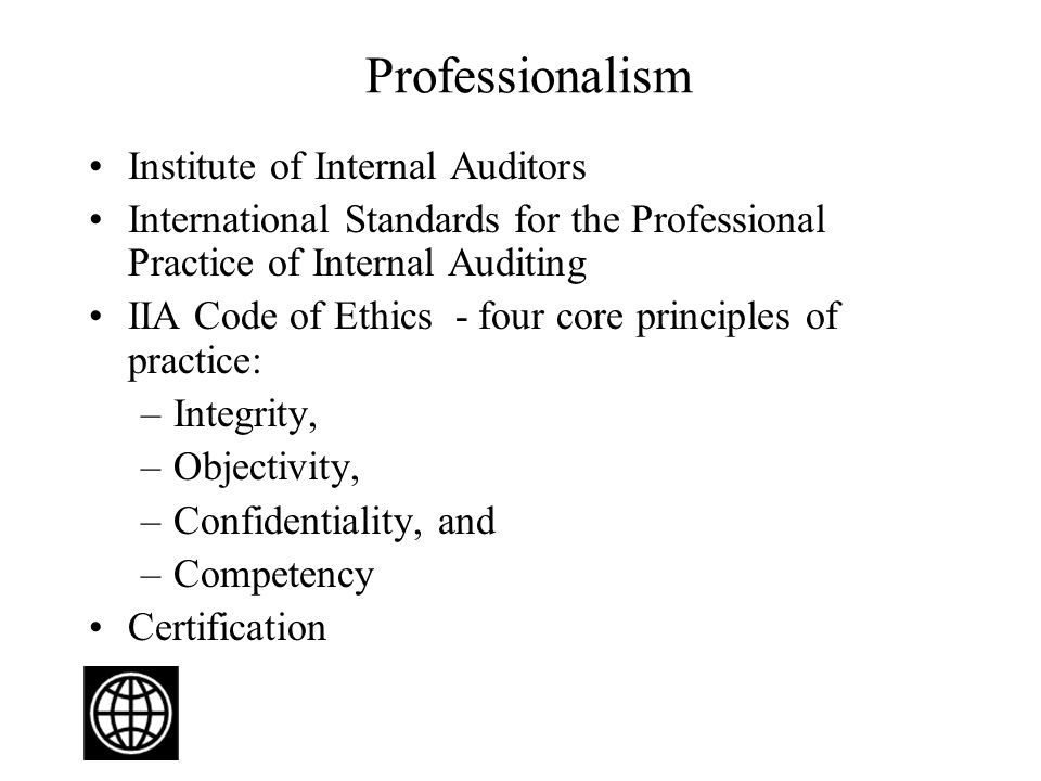 Professionalism Institute of Internal Auditors International Standards for the Professional Practice of Internal Auditing IIA Code of Ethics - four core principles of practice: –Integrity, –Objectivity, –Confidentiality, and –Competency Certification