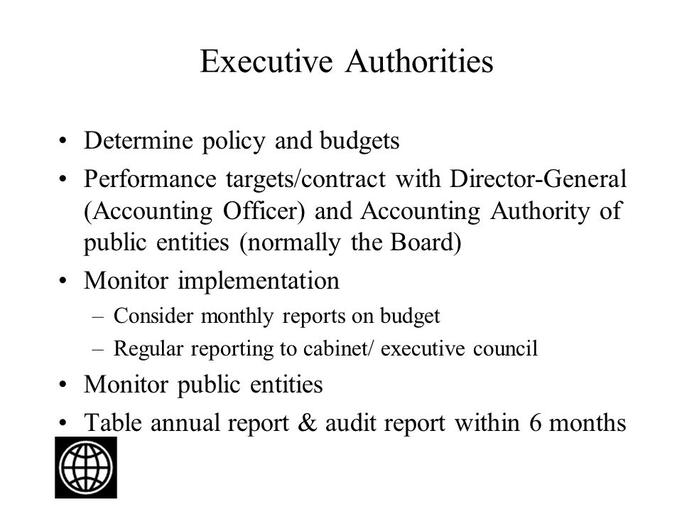 Executive Authorities Determine policy and budgets Performance targets/contract with Director-General (Accounting Officer) and Accounting Authority of public entities (normally the Board) Monitor implementation –Consider monthly reports on budget –Regular reporting to cabinet/ executive council Monitor public entities Table annual report & audit report within 6 months