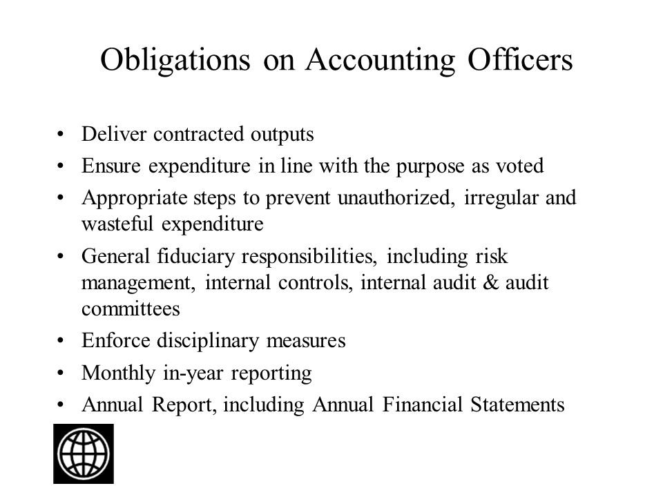 Obligations on Accounting Officers Deliver contracted outputs Ensure expenditure in line with the purpose as voted Appropriate steps to prevent unauthorized, irregular and wasteful expenditure General fiduciary responsibilities, including risk management, internal controls, internal audit & audit committees Enforce disciplinary measures Monthly in-year reporting Annual Report, including Annual Financial Statements