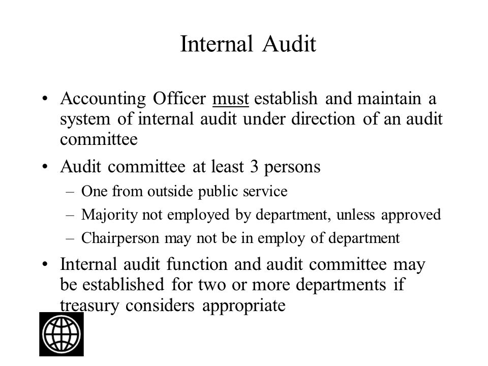 Internal Audit Accounting Officer must establish and maintain a system of internal audit under direction of an audit committee Audit committee at least 3 persons –One from outside public service –Majority not employed by department, unless approved –Chairperson may not be in employ of department Internal audit function and audit committee may be established for two or more departments if treasury considers appropriate