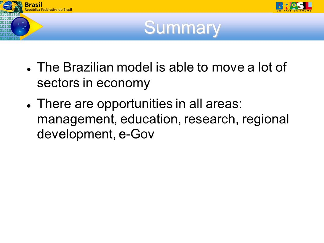 Summary The Brazilian model is able to move a lot of sectors in economy There are opportunities in all areas: management, education, research, regional development, e-Gov