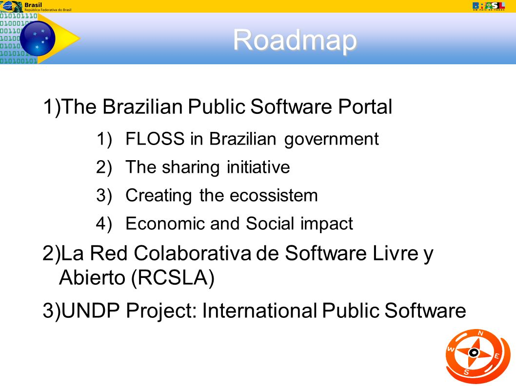 Roadmap 1) The Brazilian Public Software Portal 1) FLOSS in Brazilian government 2) The sharing initiative 3) Creating the ecossistem 4) Economic and Social impact 2) La Red Colaborativa de Software Livre y Abierto (RCSLA) 3) UNDP Project: International Public Software