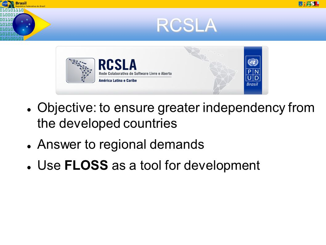 RCSLA Objective: to ensure greater independency from the developed countries Answer to regional demands Use FLOSS as a tool for development
