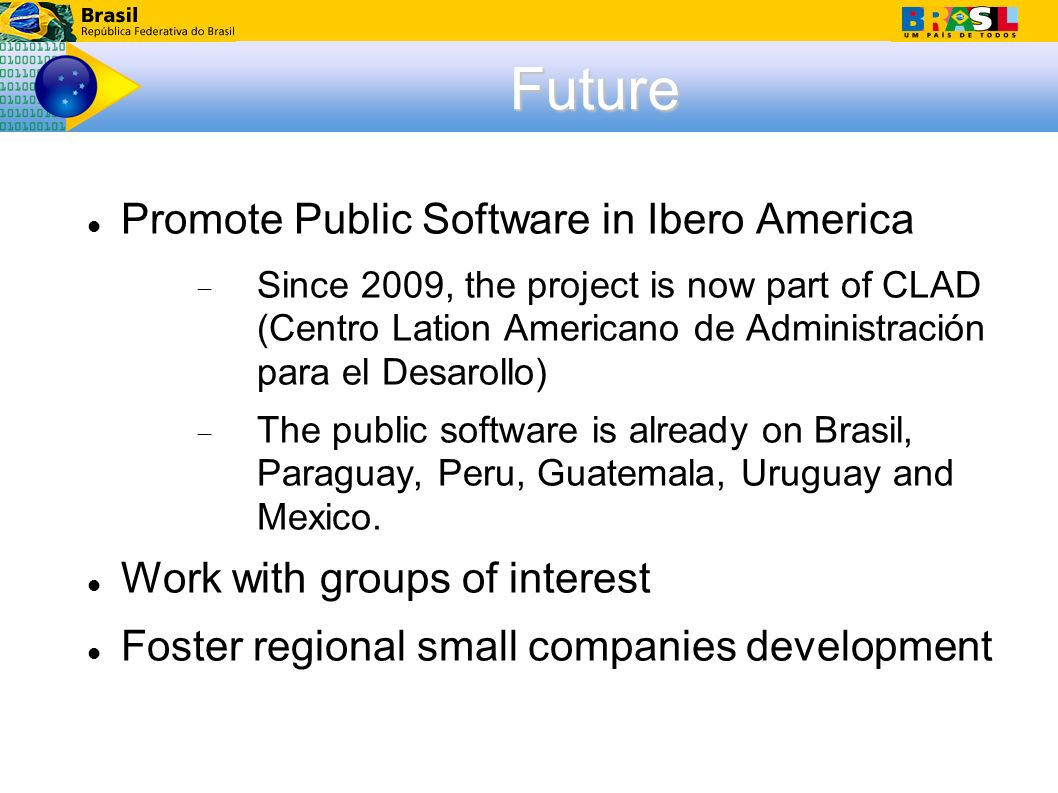 Future Promote Public Software in Ibero America Since 2009, the project is now part of CLAD (Centro Lation Americano de Administración para el Desarollo) The public software is already on Brasil, Paraguay, Peru, Guatemala, Uruguay and Mexico.