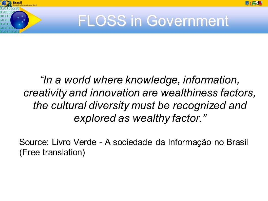 FLOSS in Government In a world where knowledge, information, creativity and innovation are wealthiness factors, the cultural diversity must be recognized and explored as wealthy factor.
