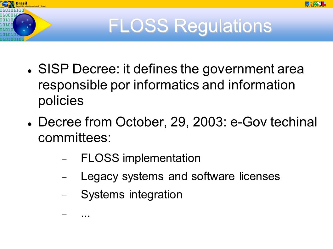 FLOSS Regulations SISP Decree: it defines the government area responsible por informatics and information policies Decree from October, 29, 2003: e-Gov techinal committees: FLOSS implementation Legacy systems and software licenses Systems integration...