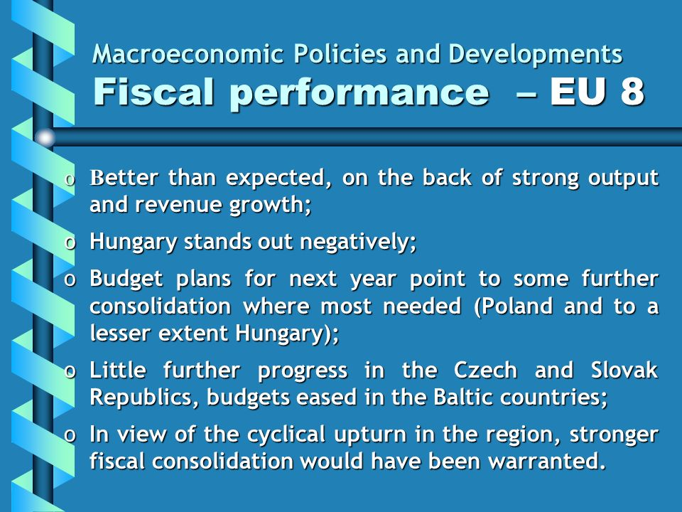 Macroeconomic Policies and Developments Fiscal performance – EU 8 oB etter than expected, on the back of strong output and revenue growth; oHungary stands out negatively; oBudget plans for next year point to some further consolidation where most needed (Poland and to a lesser extent Hungary); oLittle further progress in the Czech and Slovak Republics, budgets eased in the Baltic countries; oIn view of the cyclical upturn in the region, stronger fiscal consolidation would have been warranted.