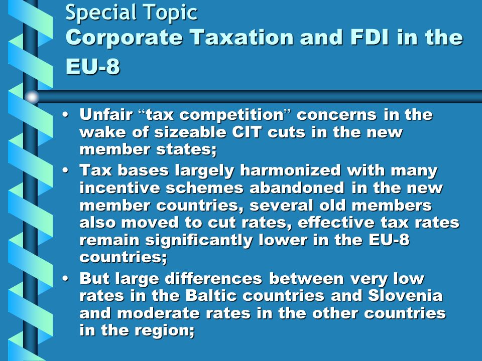 Special Topic Corporate Taxation and FDI in the EU-8 Unfair tax competition concerns in the wake of sizeable CIT cuts in the new member states;Unfair tax competition concerns in the wake of sizeable CIT cuts in the new member states; Tax bases largely harmonized with many incentive schemes abandoned in the new member countries, several old members also moved to cut rates, effective tax rates remain significantly lower in the EU-8 countries;Tax bases largely harmonized with many incentive schemes abandoned in the new member countries, several old members also moved to cut rates, effective tax rates remain significantly lower in the EU-8 countries; But large differences between very low rates in the Baltic countries and Slovenia and moderate rates in the other countries in the region;But large differences between very low rates in the Baltic countries and Slovenia and moderate rates in the other countries in the region;
